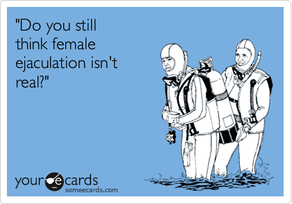 """Do you still  think female ejaculation isn't real?"""