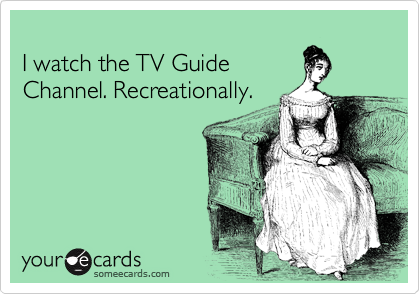 I watch the TV Guide Channel. Recreationally.