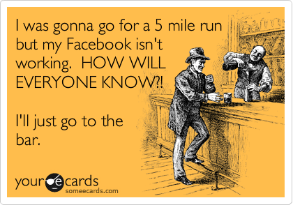I was gonna go for a 5 mile run but my Facebook isn't working.  HOW WILL  EVERYONE KNOW?!  I'll just go to the  bar.
