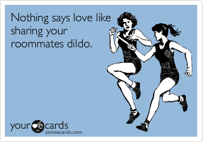 Nothing says love like sharing your roommates dildo.