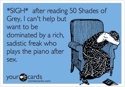 *SIGH*  after reading 50 Shades of Grey, I can't help but want to be dominated by a rich, sadistic freak who plays the piano after sex.