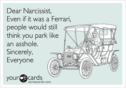 Dear Narcissist, Even if it was a Ferrari, people would still think you park like an asshole. Sincerely,  Everyone