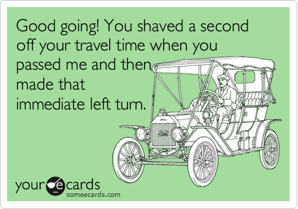 Good going! You shaved a second off your travel time when you passed me and then made that immediate left turn.