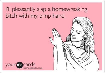 I'll pleasantly slap a homewreaking bitch with my pimp hand,