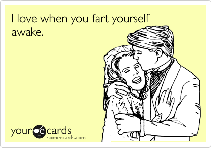 I love when you fart yourself awake.