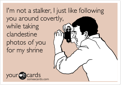 I'm not a stalker, I just like following you around covertly, while taking clandestine photos of you for my shrine