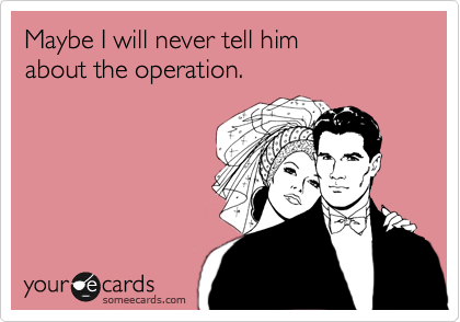 Maybe I will never tell him about the operation.