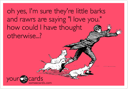 "oh yes, I'm sure they're little barks and rawrs are saying ""I love you."" how could I have thought otherwise...?"