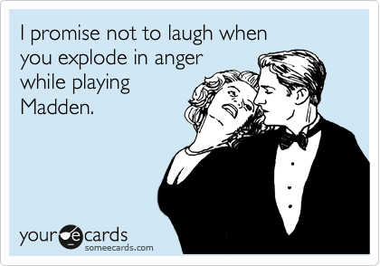 I promise not to laugh when you explode in anger while playing Madden.