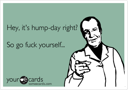 Hey, it's hump-day right?  So go fuck yourself...