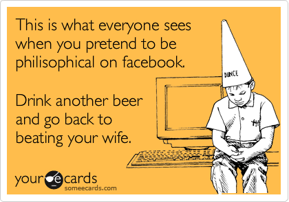 This is what everyone sees when you pretend to be philisophical on facebook.   Drink another beer and go back to beating your wife.