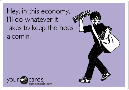Hey, in this economy, I'll do whatever it  takes to keep the hoes a'comin.