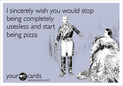 I sincerely wish you would stop being completely usesless and start being pizza