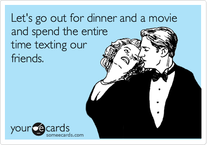 Let's go out for dinner and a movie and spend the entire time texting our friends.