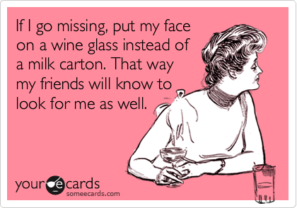 If I go missing, put my face on a wine glass instead of a milk carton. That way my friends will know to look for me as well.
