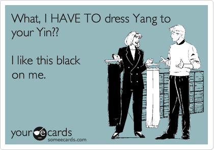 What, I HAVE TO dress Yang to  your Yin??  I like this black on me.