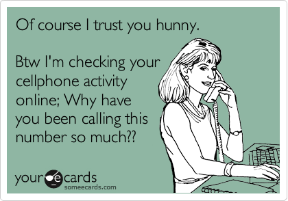 Of course I trust you hunny.  Btw I'm checking your cellphone activity online; Why have you been calling this number so much??