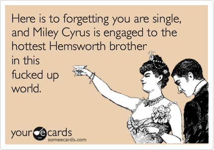 Here is to forgetting you are single, and Miley Cyrus is engaged to the hottest Hemsworth brother in this fucked up world.