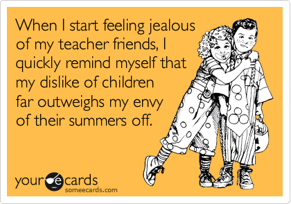 When I start feeling jealous of my teacher friends, I quickly remind myself that my dislike of children far outweighs my envy of their summers off.