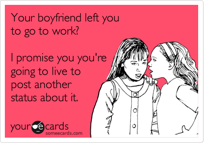 Your boyfriend left you  to go to work?  I promise you you're going to live to  post another status about it.