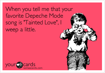 "When you tell me that your favorite Depeche Mode song is ""Tainted Love"", I weep a little."