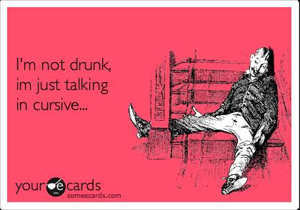 I'm not drunk, im just talking  in cursive...