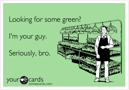 Looking for some green?   I'm your guy.   Seriously, bro.