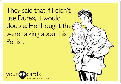 They said that if I didn't use Durex, it would double. He thought they were talking about his Penis...