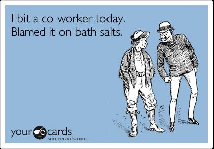 I bit a co worker today. Blamed it on bath salts.