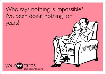 Who says nothing is impossible?  I've been doing nothing for years!