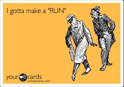 """I gotta make a """"RUN"""""""