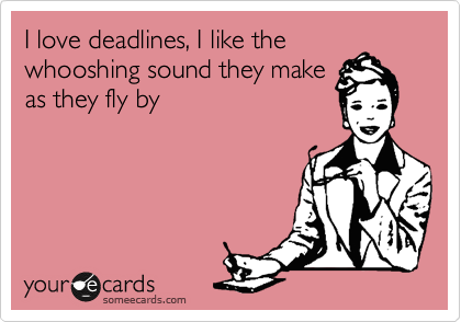 I love deadlines, I like the whooshing sound they make as they fly by