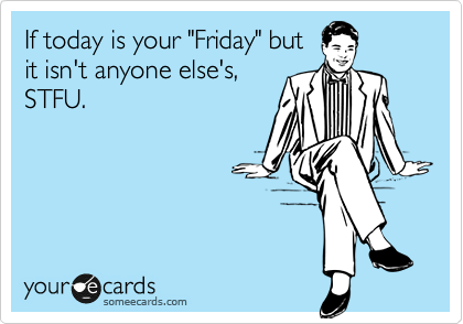 "If today is your ""Friday"" but it isn't anyone else's, STFU."