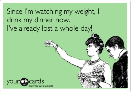 Since I'm watching my weight, I drink my dinner now.  I've already lost a whole day!