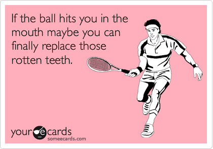 If the ball hits you in the mouth maybe you can finally replace those rotten teeth.