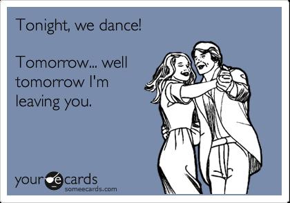 Tonight, we dance!  Tomorrow... well tomorrow I'm leaving you.