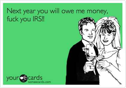 Next year you will owe me money, fuck you IRS!!