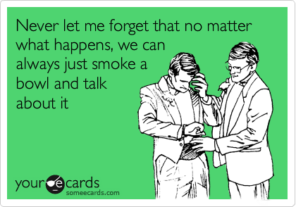 Never let me forget that no matter what happens, we can always just smoke a bowl and talk about it