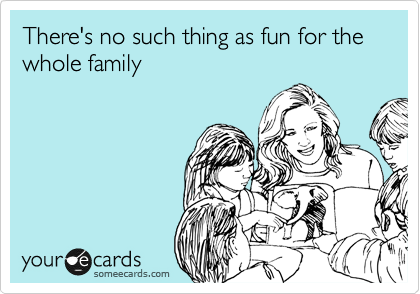 There's no such thing as fun for the whole family