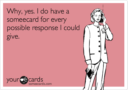 Why, yes. I do have a someecard for every possible response I could give.