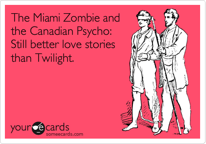 The Miami Zombie and the Canadian Psycho: Still better love stories than Twilight.
