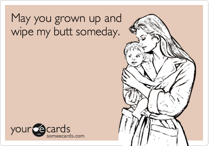 May you grown up and wipe my butt someday.
