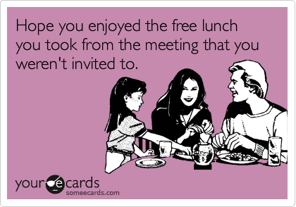 Hope you enjoyed the free lunch you took from the meeting that you weren't invited to.