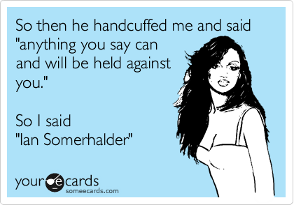 "So then he handcuffed me and said ""anything you say can and will be held against you.""    So I said ""Ian Somerhalder"""