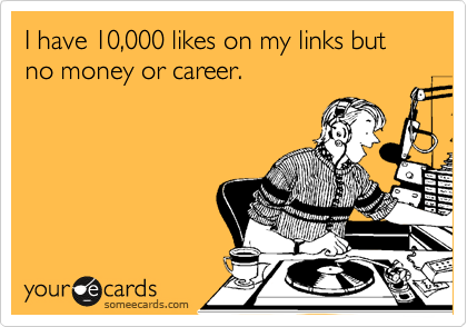 I have 10,000 likes on my links but no money or career.