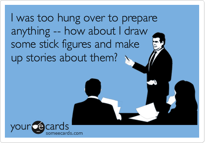 I was too hung over to prepare anything -- how about I draw some stick figures and make up stories about them?