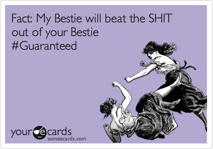 Fact: My Bestie will beat the SHIT out of your Bestie %23Guaranteed