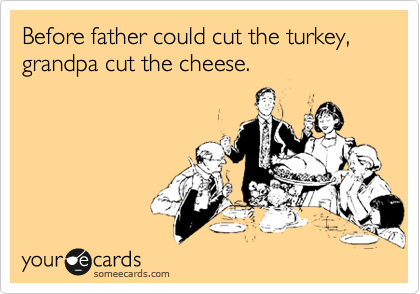 Before father could cut the turkey, grandpa cut the cheese.