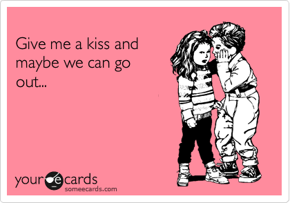 Give me a kiss and maybe we can go out...