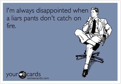 I'm always disappointed when a liars pants don't catch on fire.